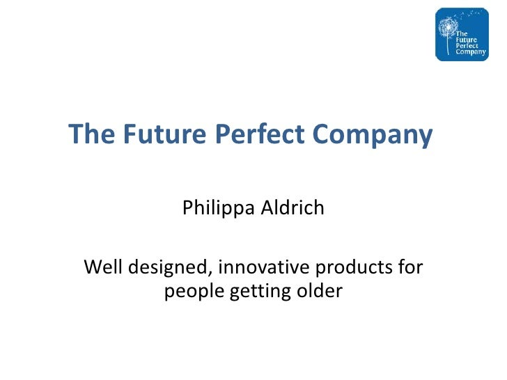 The Future Perfect Company<br />Philippa Aldrich<br />Well designed, innovative products for people getting older<br />