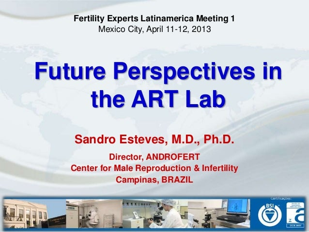 Future Perspectives inthe ART LabSandro Esteves, M.D., Ph.D.Director, ANDROFERTCenter for Male Reproduction & InfertilityC...