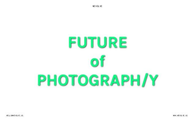 WEVOLVEWWW.WEVOLVE.USHELLO@WEVOLVE.USFUTUREofPHOTOGRAPH/Y
