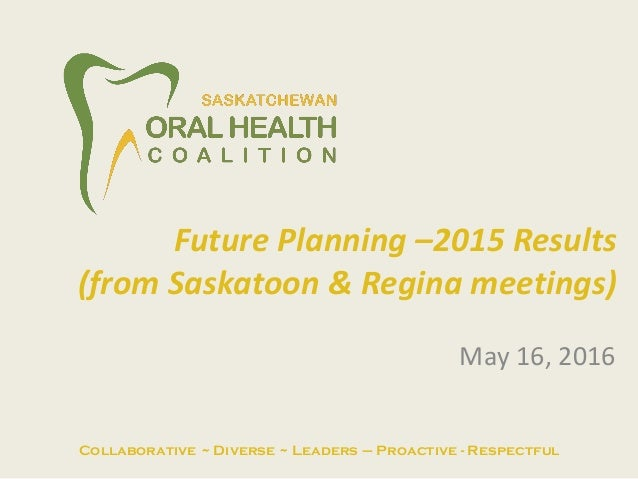 May 16, 2016 Future Planning –2015 Results (from Saskatoon & Regina meetings) Collaborative ~ Diverse ~ Leaders – Proactiv...