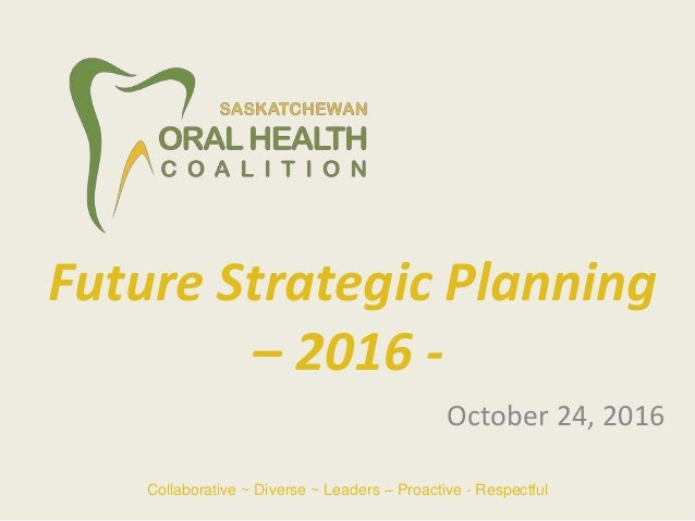 October 24, 2016 Future Strategic Planning – 2016 - Collaborative ~ Diverse ~ Leaders – Proactive - Respectful