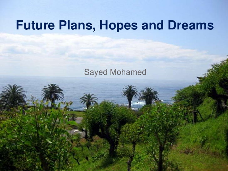 Future Plans, Hopes and Dreams<br />Sayed Mohamed<br />