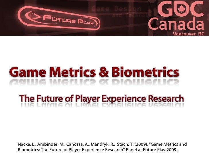 Nacke, L., Ambinder, M., Canossa, A., Mandryk, R., Stach, T. (2009). quot;Game Metrics and Biometrics: The Future of Playe...