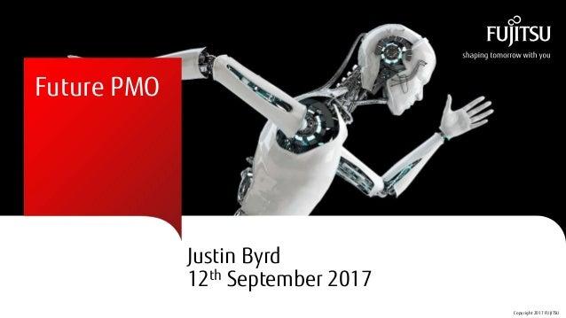 Copyright 2017 FUJITSU Future PMO Justin Byrd 12th September 2017