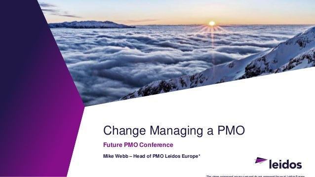 Change Managing a PMO Future PMO Conference Mike Webb – Head of PMO Leidos Europe*