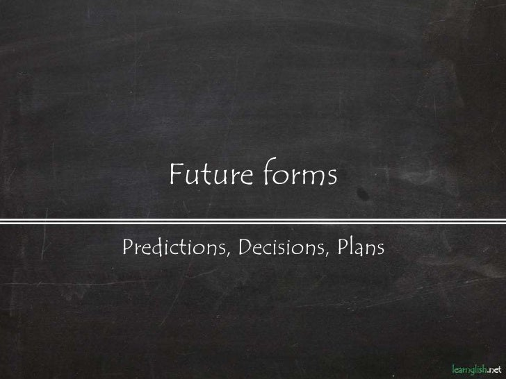 Future formsPredictions, Decisions, Plans