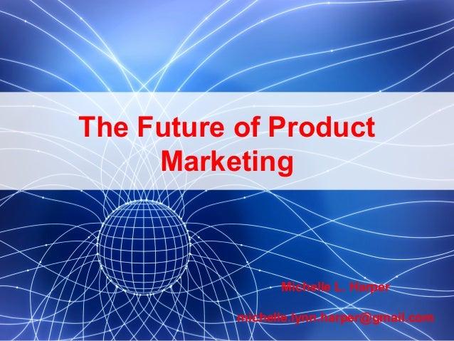 1 Michelle L. Harper michelle.lynn.harper@gmail.com The Future of Product Marketing