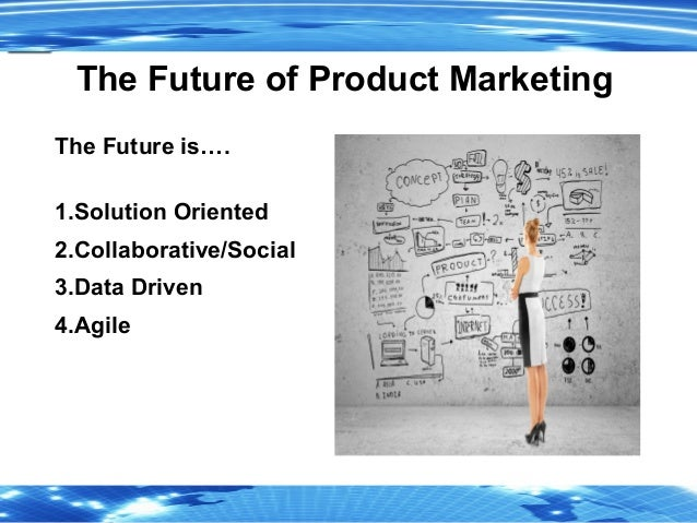 2 The Future of Product Marketing The Future is…. 1.Solution Oriented 2.Collaborative/Social 3.Data Driven 4.Agile
