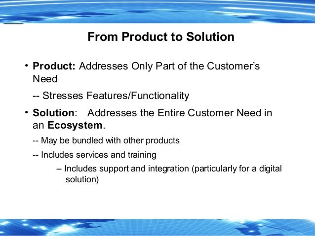 3 From Product to Solution • Product: Addresses Only Part of the Customer's Need -- Stresses Features/Functionality • Solu...