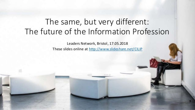 The same, but very different: The future of the Information Profession Leaders Network, Bristol, 17.05.2018 These slides o...
