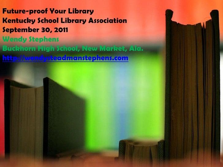 Future-proof Your LibraryKentucky School Library AssociationSeptember 30, 2011Wendy StephensBuckhorn High School, New Mark...