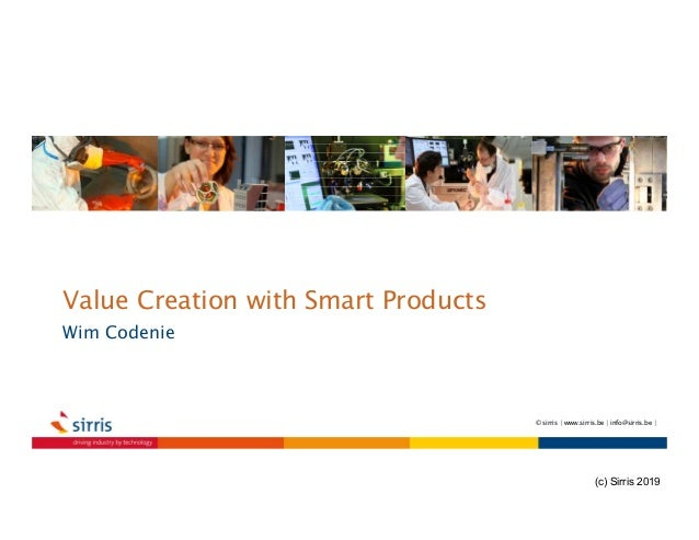 Value Creation with Smart Products Wim Codenie © sirris | www.sirris.be | info@sirris.be | (c) Sirris 2019