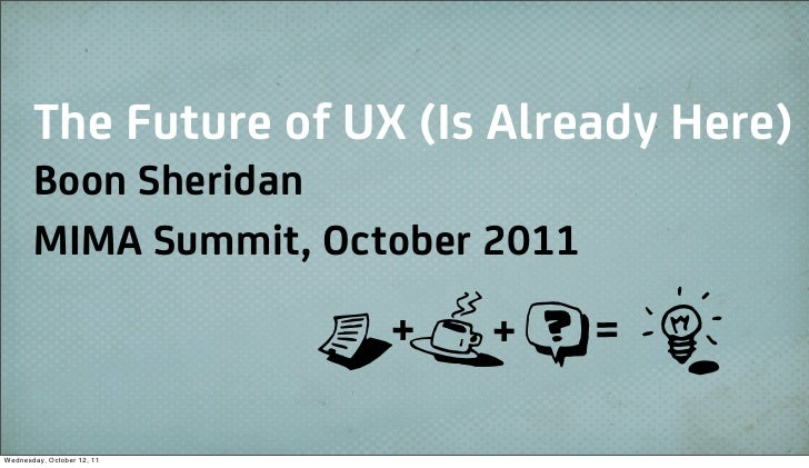 The Future of UX (Is Already Here)       Boon Sheridan       MIMA Summit, October 2011                            B+Z+T=RW...