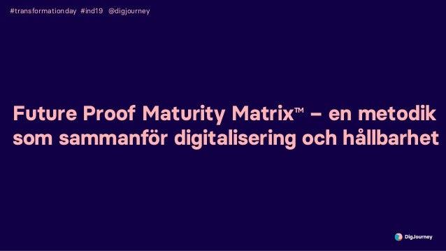 #transformationday #ind19 Future Proof Maturity MatrixTM – en metodik som sammanför digitalisering och hållbarhet @digjour...