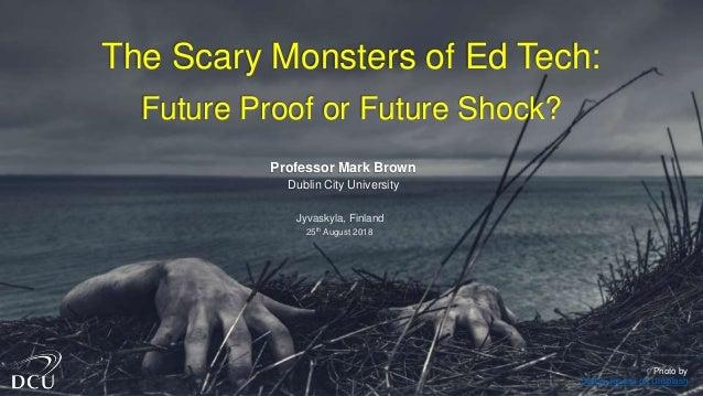 Photo by Daniel Jensen on Unsplash The Scary Monsters of Ed Tech: Future Proof or Future Shock? Professor Mark Brown Dubli...