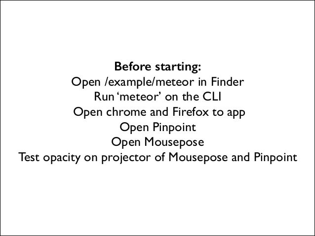 Before starting: Open /example/meteor in Finder  Run 'meteor' on the CLI  Open chrome and Firefox to app  Open Pinpoint...