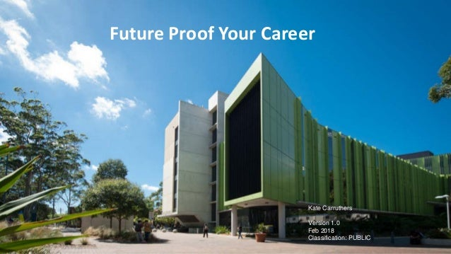 Future Proof Your Career Kate Carruthers Version 1.0 Feb 2018 Classification: PUBLIC
