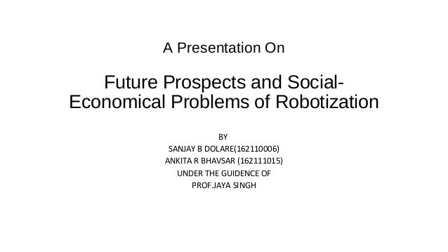 A Presentation On Future Prospects and Social- Economical Problems of Robotization BY SANJAY B DOLARE(162110006) ANKITA R ...