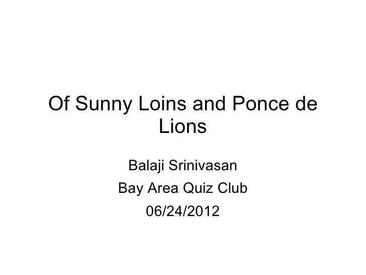 Of Sunny Loins and Ponce de           Lions        Balaji Srinivasan       Bay Area Quiz Club          06/24/2012