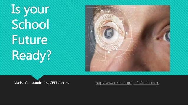 Is your School Future Ready? Marisa Constantinides, CELT Athens http://www.celt.edu.gr/ info@celt.edu.gr