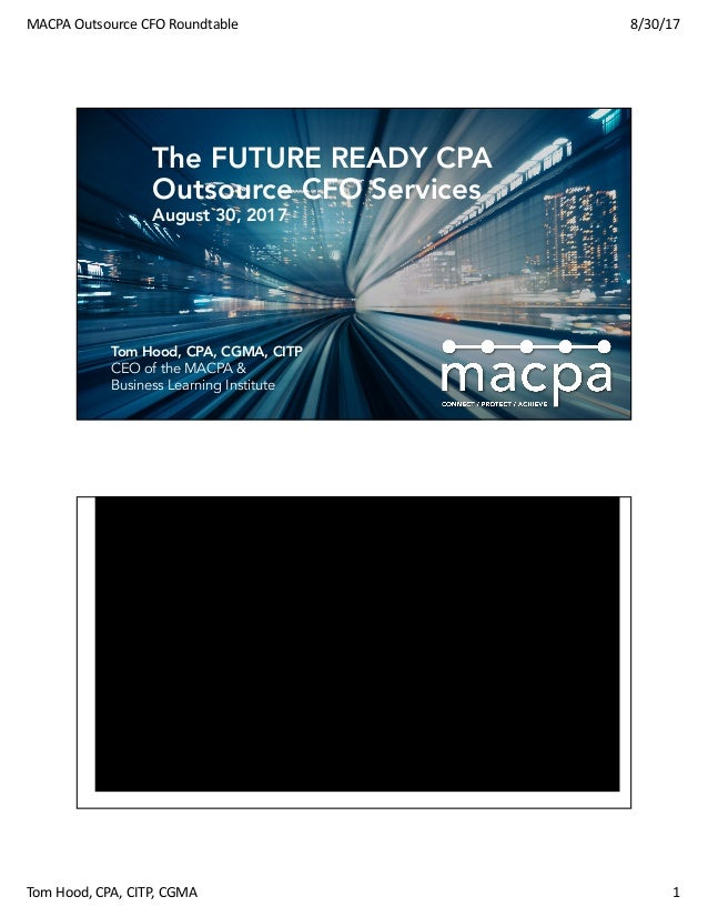 MACPAOutsourceCFORoundtable 8/30/17 TomHood,CPA,CITP,CGMA 1 Tom Hood, CPA, CGMA, CITP CEO of the MACPA & Business L...