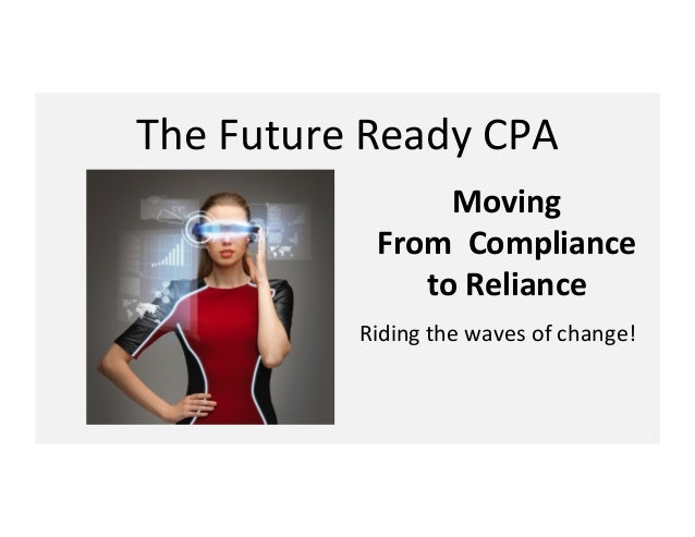 The$Future$Ready$CPA$ Moving'' From''Compliance'' to'Reliance$ Riding$the$waves$of$change!$