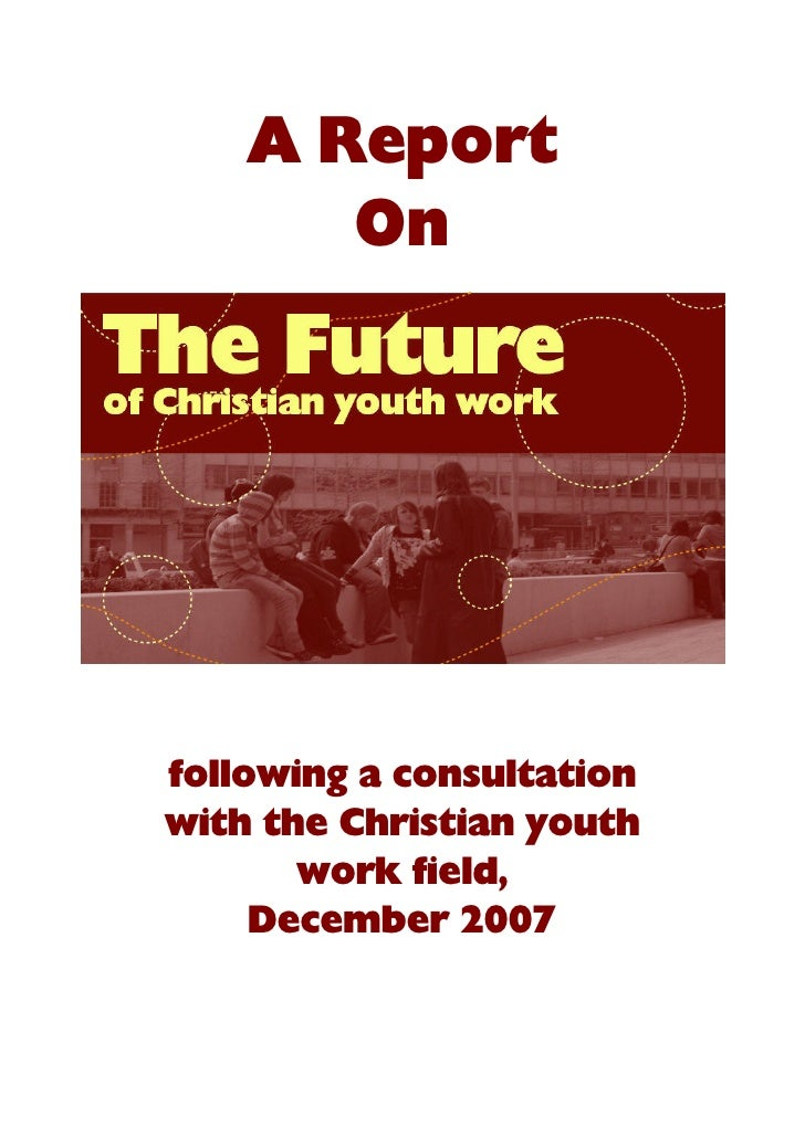A Report        On     following a consultation with the Christian youth        work field,      December 2007