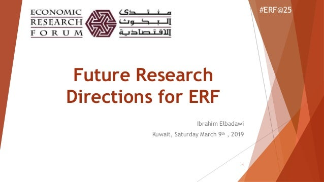 Future Research Directions for ERF Ibrahim Elbadawi Kuwait, Saturday March 9th , 2019 #ERF@25 1