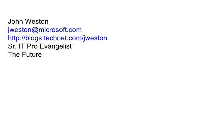 John Weston [email_address] http://blogs.technet.com/jweston Sr. IT Pro Evangelist  The Future