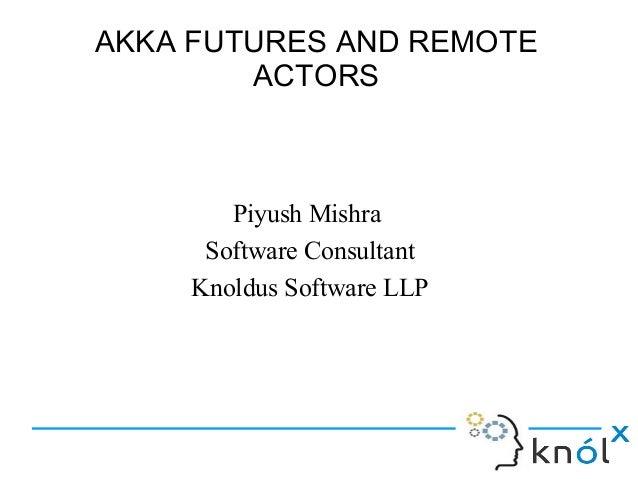 AKKA FUTURES AND REMOTE        ACTORS        Piyush Mishra      Software Consultant     Knoldus Software LLP