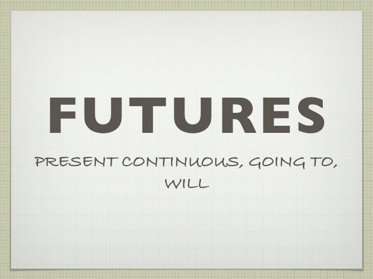 FUTURESPRESENT CONTINUOUS, GOING TO,            WILL