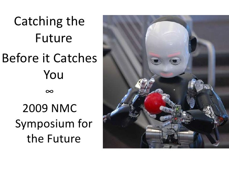 Catching the Future<br />Before it Catches You<br />∞<br />2009 NMC Symposium for the Future<br />