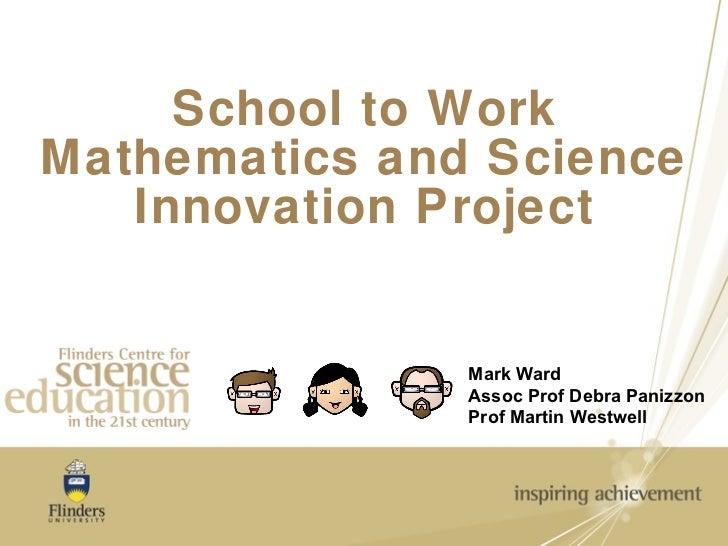 School to Work Mathematics and Science Innovation Project Mark Ward Assoc Prof Debra Panizzon Prof Martin Westwell