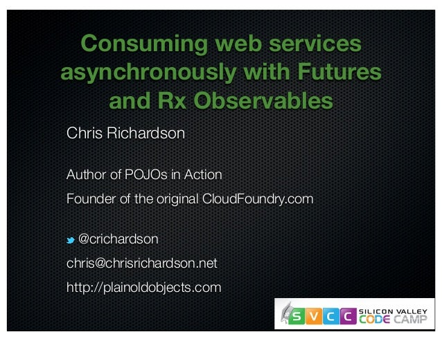 @crichardson Consuming web services asynchronously with Futures and Rx Observables Chris Richardson Author of POJOs in Act...