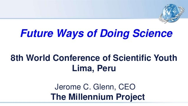 Future Ways of Doing Science Jerome C. Glenn, CEO The Millennium Project 8th World Conference of Scientific Youth Lima, Pe...
