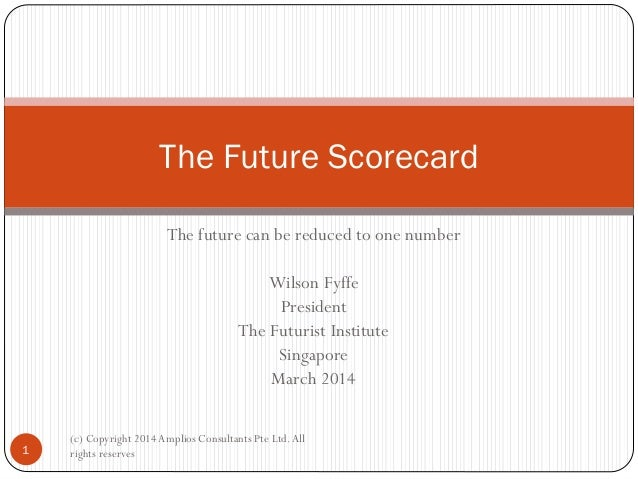 The Future Scorecard The future can be reduced to one number Wilson Fyffe President The Futurist Institute Singapore March...
