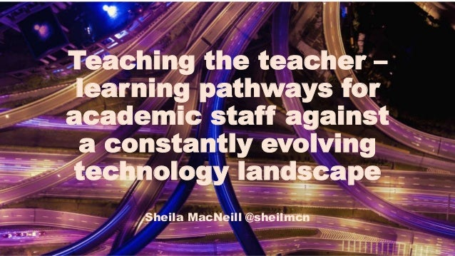 Teaching the teacher – learning pathways for academic staff against a constantly evolving technology landscape Sheila MacN...