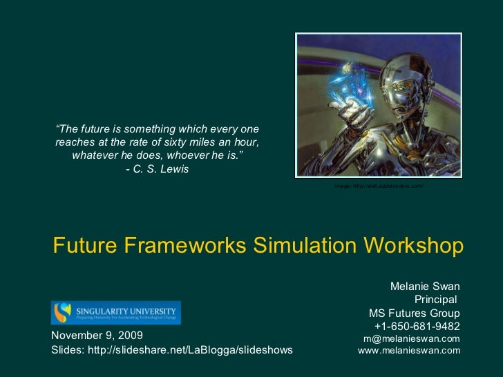 Future Frameworks Simulation Workshop Melanie Swan  Principal  MS Futures Group +1-650-681-9482 [email_address] www.melani...