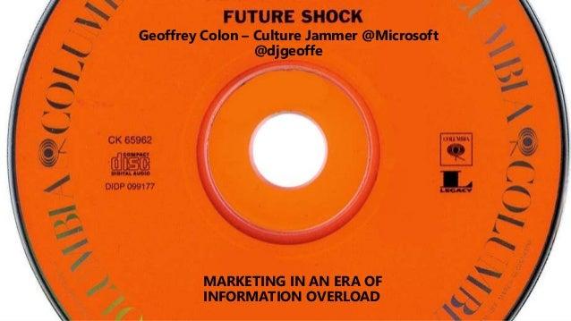 MARKETING IN AN ERA OF INFORMATION OVERLOAD Geoffrey Colon – Culture Jammer @Microsoft @djgeoffe