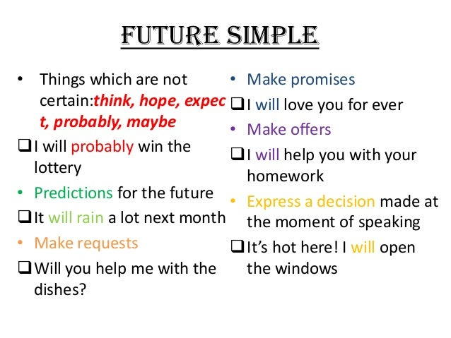 FUTURE SIMPLE • Things which are not • Make promises certain:think, hope, expec I will love you for ever t, probably, may...