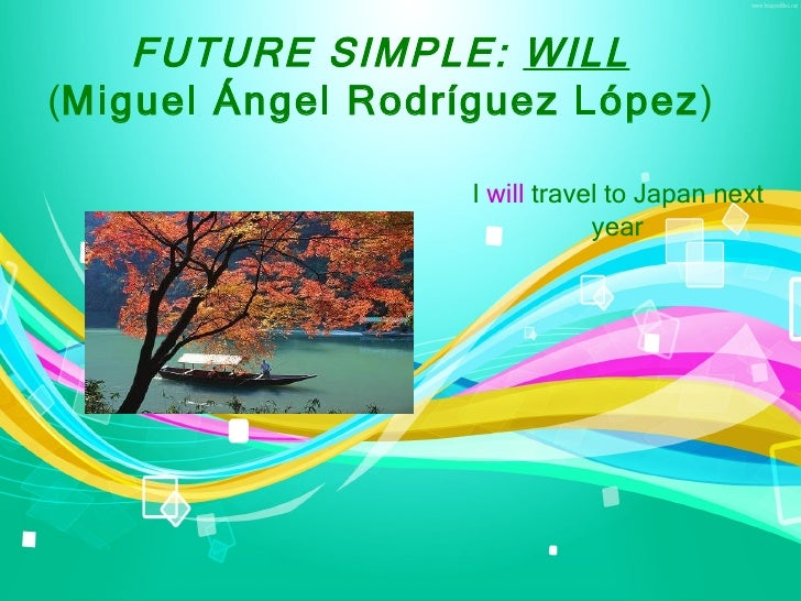FUTURE SIMPLE: WILL(Miguel Ángel Rodríguez López)                   I will travel to Japan next                           ...