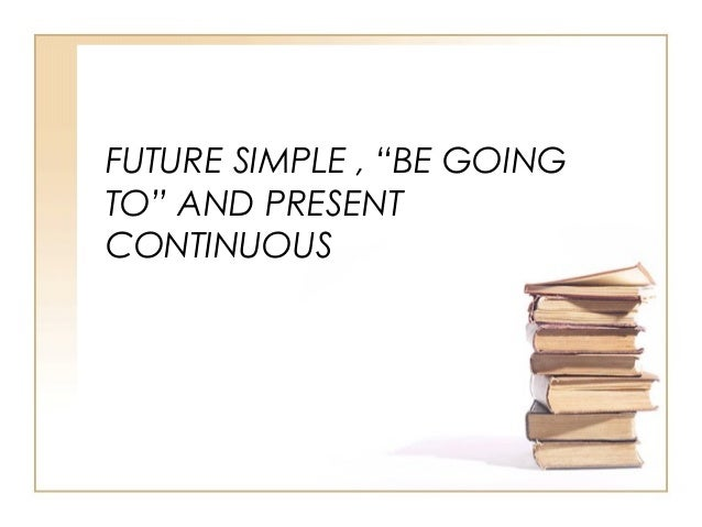 """FUTURE SIMPLE , """"BE GOINGTO"""" AND PRESENTCONTINUOUS"""