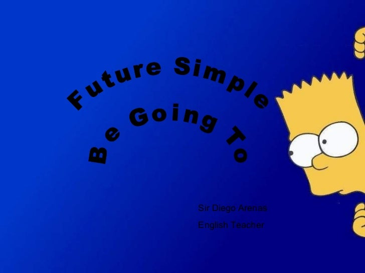 Future Simple B  e  G o i n g  T  o Sir Diego Arenas English Teacher