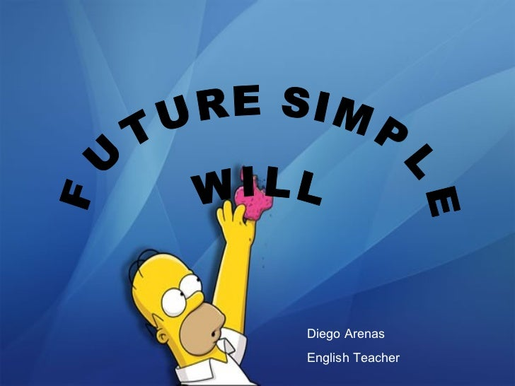 FUTURE SIMPLE W I L L Diego Arenas English Teacher