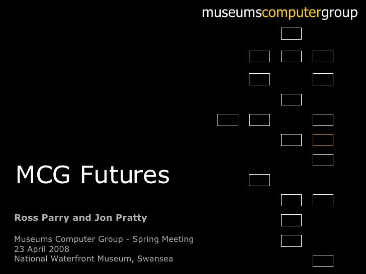 Ross Parry and Jon Pratty Museums Computer Group - Spring Meeting 23 April 2008 National Waterfront Museum, Swansea museum...