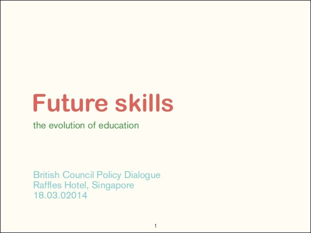 Future skills the evolution of education ! ! ! ! British Council Policy Dialogue Raffles Hotel, Singapore 18.03.02014 !1