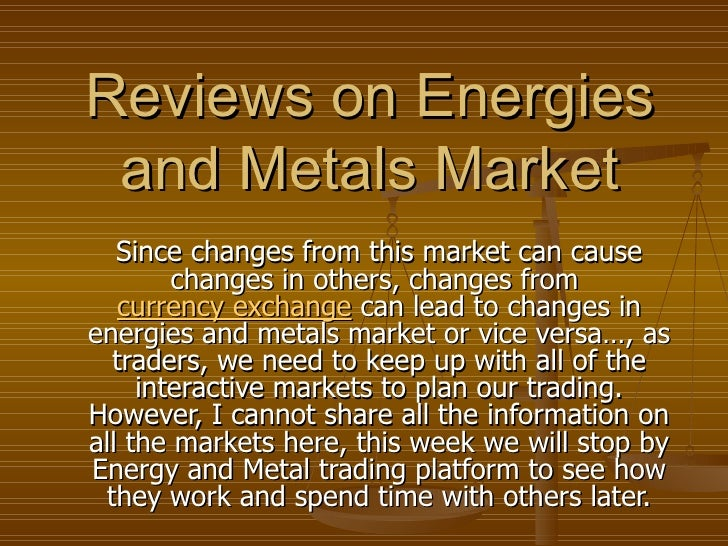 Reviews on Energies and Metals Market Since changes from this market can cause changes in others, changes from  currency e...