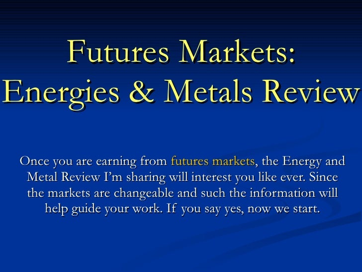Futures Markets: Energies & Metals Review Once you are earning from  futures markets , the Energy and Metal Review I'm sha...