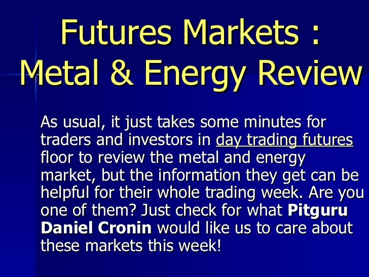 Futures Markets : Metal & Energy Review As usual, it just takes some minutes for traders and investors in  day trading fut...