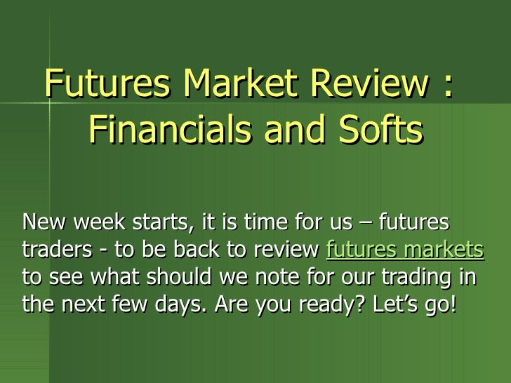 Futures Market Review :  Financials and Softs New week starts, it is time for us – futures traders - to be back to review ...